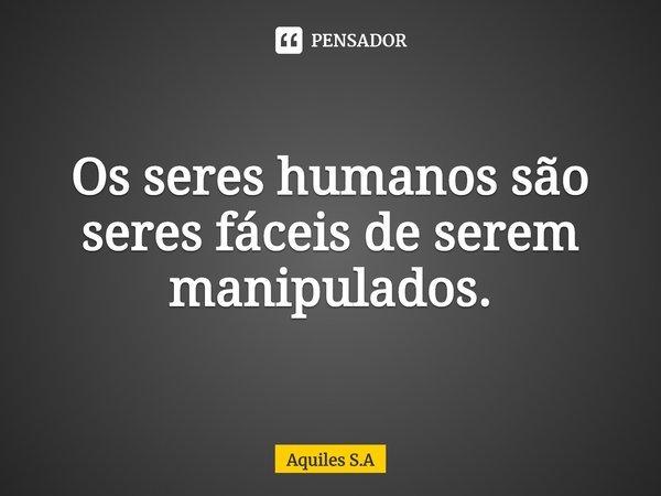 Os seres humanos são seres fáceis de serem manipulados.... Frase de Aquiles S.A.