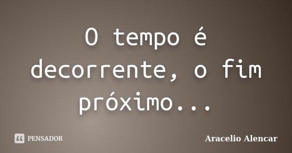O tempo é decorrente, o fim próximo...... Frase de Aracelio Alencar.