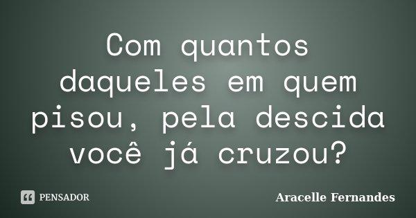 Com quantos daqueles em quem pisou, pela descida você já cruzou?... Frase de Aracelle Fernandes.