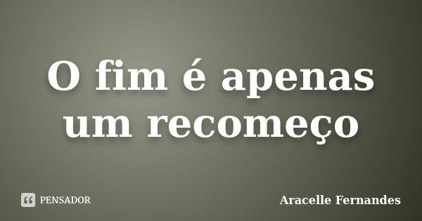 O fim é apenas um recomeço... Frase de Aracelle Fernandes.