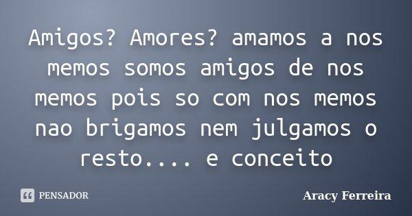 Amigos? Amores? amamos a nos memos somos amigos de nos memos pois so com nos memos nao brigamos nem julgamos o resto.... e conceito... Frase de Aracy Ferreira.