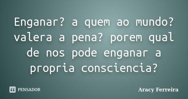 Enganar? a quem ao mundo? valera a pena? porem qual de nos pode enganar a propria consciencia?... Frase de Aracy Ferreira.