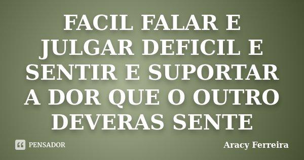 FACIL FALAR E JULGAR DEFICIL E SENTIR E SUPORTAR A DOR QUE O OUTRO DEVERAS SENTE... Frase de Aracy Ferreira.