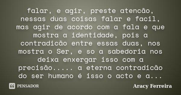 falar, e agir, preste atencão, nessas duas coisas falar e facil, mas agir de acordo com a fala e que mostra a identidade, pois a contradicão entre essas duas, n... Frase de Aracy Ferreira.