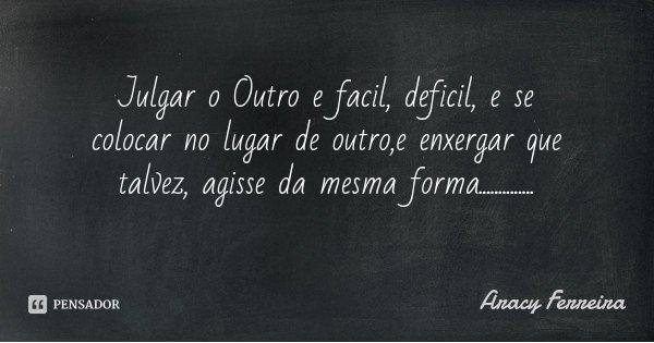 Julgar o Outro e facil, deficil, e se colocar no lugar de outro,e enxergar que talvez, agisse da mesma forma................. Frase de Aracy Ferreira.