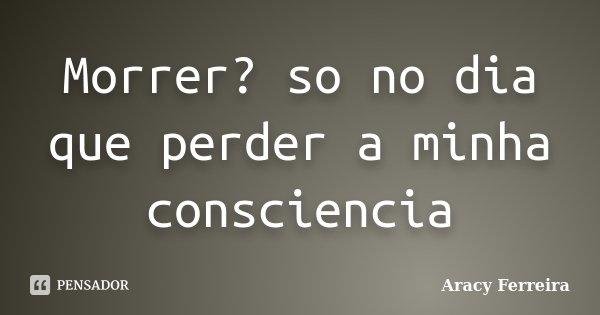 Morrer? so no dia que perder a minha consciencia... Frase de Aracy Ferreira.