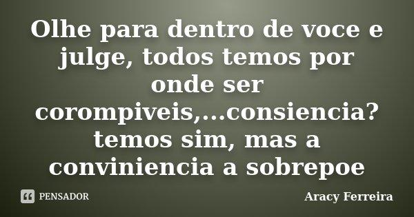 Olhe para dentro de voce e julge, todos temos por onde ser corompiveis,...consiencia? temos sim, mas a conviniencia a sobrepoe... Frase de Aracy Ferreira.