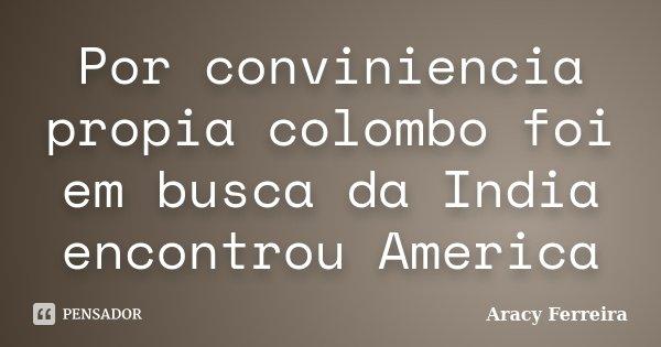 Por conviniencia propia colombo foi em busca da India encontrou America... Frase de Aracy Ferreira.