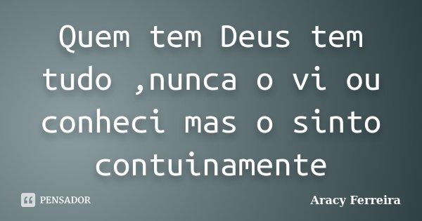 Quem tem Deus tem tudo ,nunca o vi ou conheci mas o sinto contuinamente... Frase de Aracy Ferreira.