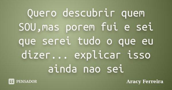 Quero descubrir quem SOU,mas porem fui e sei que serei tudo o que eu dizer... explicar isso ainda nao sei... Frase de Aracy Ferreira.