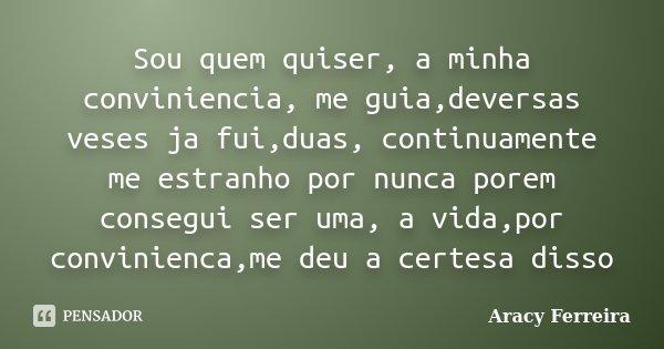 Sou quem quiser, a minha conviniencia, me guia,deversas veses ja fui,duas, continuamente me estranho por nunca porem consegui ser uma, a vida,por convinienca,me... Frase de Aracy Ferreira.