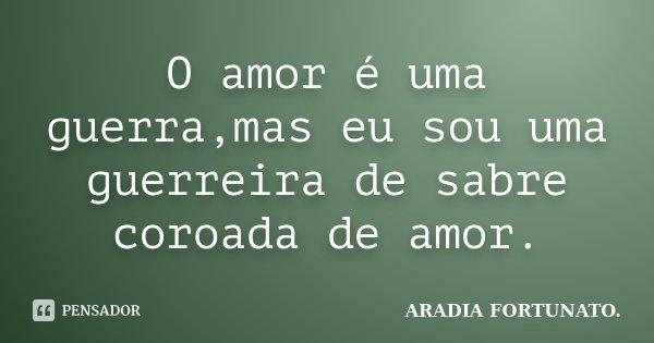 O amor é uma guerra,mas eu sou uma guerreira de sabre coroada de amor.... Frase de Aradia FORTUNATO..