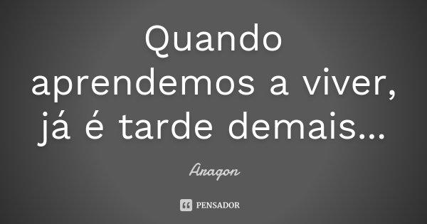 Quando aprendemos a viver, já é tarde demais...... Frase de Aragon.