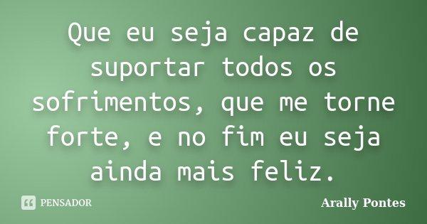 Que eu seja capaz de suportar todos os sofrimentos, que me torne forte, e no fim eu seja ainda mais feliz.... Frase de Arally Pontes.