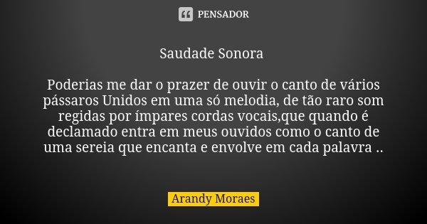 Saudade Sonora Poderias me dar o prazer de ouvir o canto de vários pássaros Unidos em uma só melodia, de tão raro som regidas por ímpares cordas vocais,que quan... Frase de Arandy Moraes.