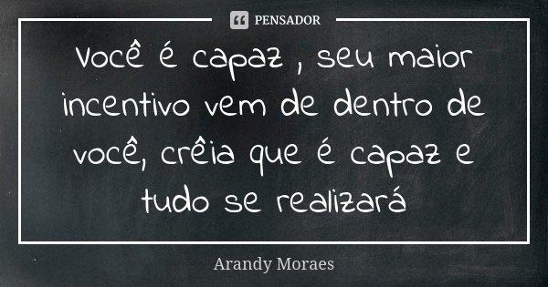 Você é capaz , seu maior incentivo vem de dentro de você, crêia que é capaz e tudo se realizará... Frase de Arandy Moraes.