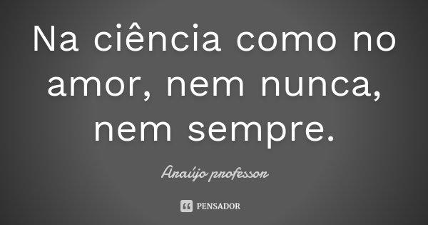Na ciência como no amor, nem nunca, nem sempre.... Frase de Araújo professor.