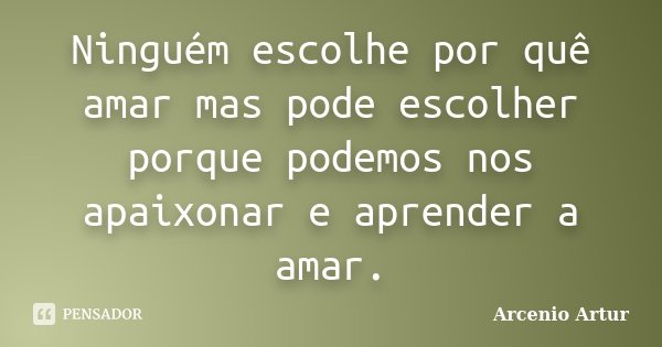 Ninguém escolhe por quê amar mas pode escolher porque podemos nos apaixonar e aprender a amar.... Frase de Arcenio Artur.