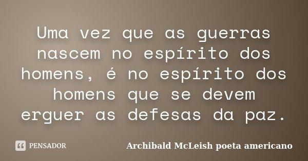 Uma vez que as guerras nascem no espírito dos homens, é no espírito dos homens que se devem erguer as defesas da paz.... Frase de Archibald McLeish poeta americano.