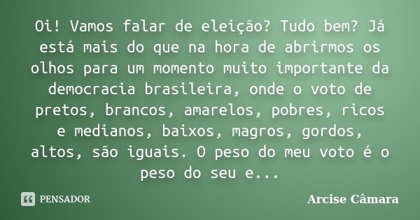 Oi! Vamos falar de eleição? Tudo bem? Já está mais do que na hora de abrirmos os olhos para um momento muito importante da democracia brasileira, onde o voto de... Frase de Arcise Câmara.