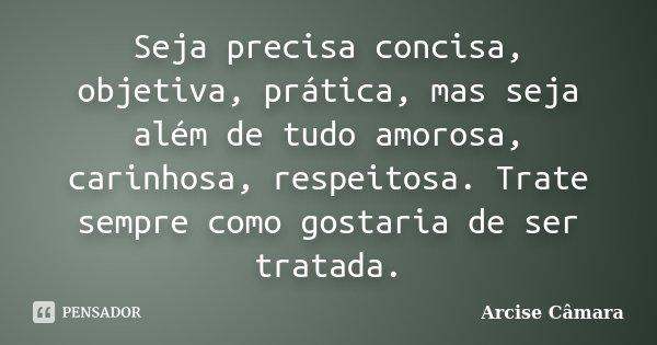 Seja precisa concisa, objetiva, prática, mas seja além de tudo amorosa, carinhosa, respeitosa. Trate sempre como gostaria de ser tratada.... Frase de Arcise Câmara.