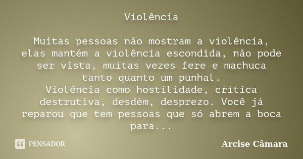 Violência Muitas pessoas não mostram a violência, elas mantém a violência escondida, não pode ser vista, muitas vezes fere e machuca tanto quanto um punhal. Vio... Frase de Arcise Câmara.