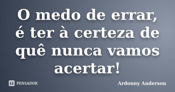 O medo de errar, é ter à certeza de quê nunca vamos acertar!... Frase de Ardonny Anderson.