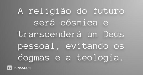 A religião do futuro será cósmica e transcenderá um Deus pessoal, evitando os dogmas e a teologia.... Frase de Desconhecido.