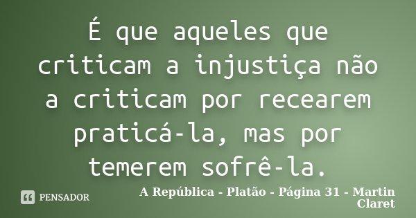 É que aqueles que criticam a injustiça não a criticam por recearem praticá-la, mas por temerem sofrê-la.... Frase de A República - Platão - Página 31 - Martin Claret.