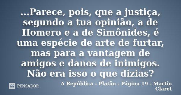 ...Parece, pois, que a justiça, segundo a tua opinião, a de Homero e a de Simônides, é uma espécie de arte de furtar, mas para a vantagem de amigos e danos de i... Frase de A República - Platão - Página 19 - Martin Claret.
