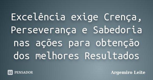 Excelência exige Crença, Perseverança e Sabedoria nas ações para obtenção dos melhores Resultados... Frase de Argemiro Leite.