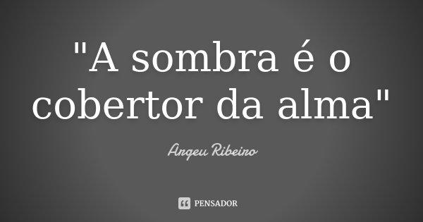 """""""A sombra é o cobertor da alma""""... Frase de Argeu Ribeiro."""