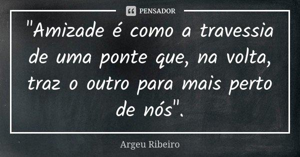 """""""Amizade é como a travessia de uma ponte que, na volta, traz o outro para mais perto de nós"""".... Frase de Argeu Ribeiro."""