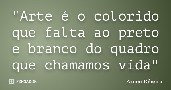 """Arte é o colorido que falta ao preto e branco do quadro que chamamos vida""... Frase de Argeu Ribeiro."