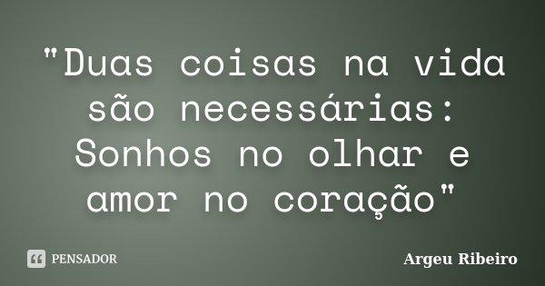 """""""Duas coisas na vida são necessárias: Sonhos no olhar e amor no coração""""... Frase de Argeu Ribeiro."""