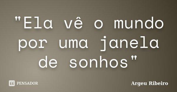"""""""Ela vê o mundo por uma janela de sonhos""""... Frase de Argeu Ribeiro."""