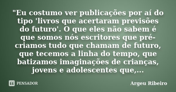 """""""Eu costumo ver publicações por aí do tipo 'livros que acertaram previsões do futuro'. O que eles não sabem é que somos nós escritores que pré-criamos tudo... Frase de Argeu Ribeiro."""