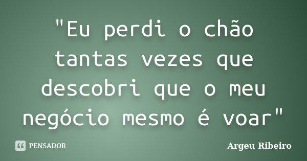 """""""Eu perdi o chão tantas vezes que descobri que o meu negócio mesmo é voar""""... Frase de Argeu Ribeiro."""