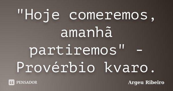 """""""Hoje comeremos, amanhã partiremos"""" - Provérbio kvaro.... Frase de Argeu Ribeiro."""