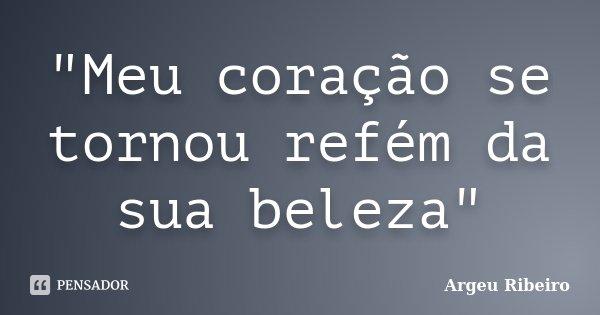 """""""Meu coração se tornou refém da sua beleza""""... Frase de Argeu Ribeiro."""