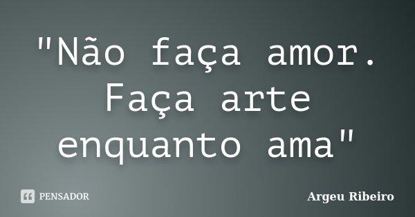 """""""Não faça amor. Faça arte enquanto ama""""... Frase de Argeu Ribeiro."""