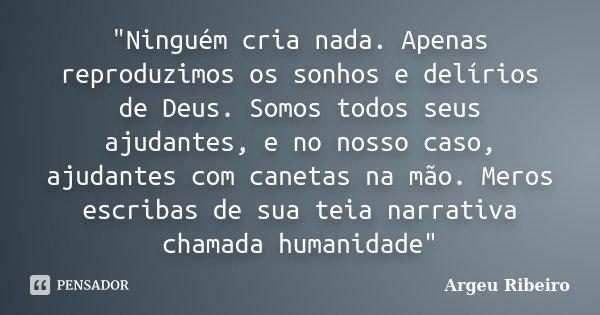 """""""Ninguém cria nada. Apenas reproduzimos os sonhos e delírios de Deus. Somos todos seus ajudantes, e no nosso caso, ajudantes com canetas na mão. Meros escr... Frase de Argeu Ribeiro."""