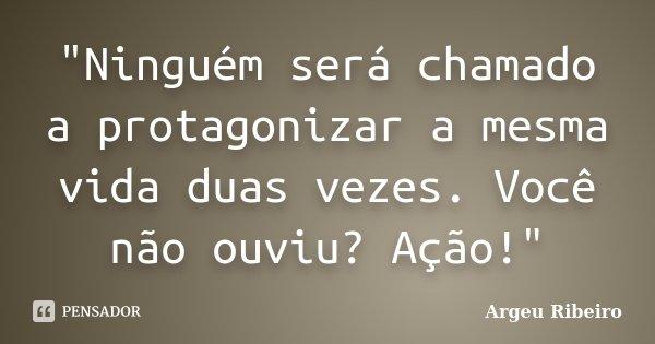 """""""Ninguém será chamado a protagonizar a mesma vida duas vezes. Você não ouviu? Ação!""""... Frase de Argeu Ribeiro."""