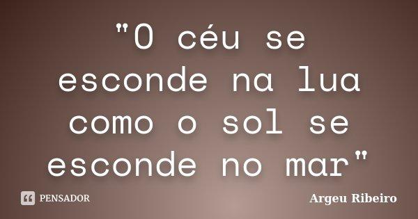"""""""O céu se esconde na lua como o sol se esconde no mar""""... Frase de Argeu Ribeiro."""