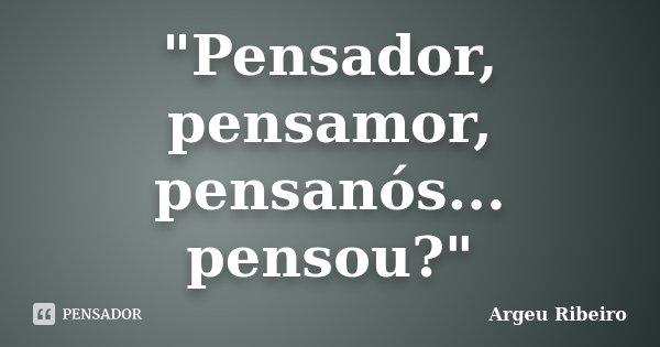 """""""Pensador, pensamor, pensanós... pensou?""""... Frase de Argeu Ribeiro."""