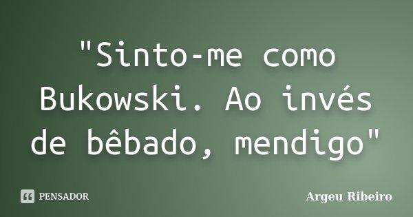 """Sinto-me como Bukowski. Ao invés de bêbado, mendigo""... Frase de Argeu Ribeiro."