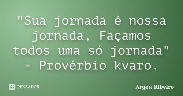 """""""Sua jornada é nossa jornada, Façamos todos uma só jornada"""" - Provérbio kvaro.... Frase de Argeu Ribeiro."""