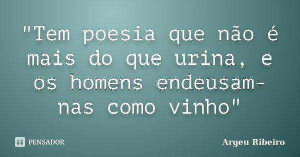 """""""Tem poesia que não é mais do que urina, e os homens endeusam-nas como vinho""""... Frase de Argeu Ribeiro."""