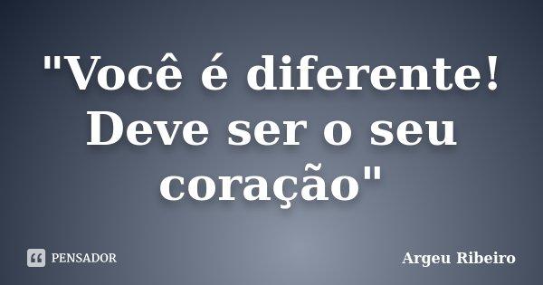 """""""Você é diferente! Deve ser o seu coração""""... Frase de Argeu Ribeiro."""