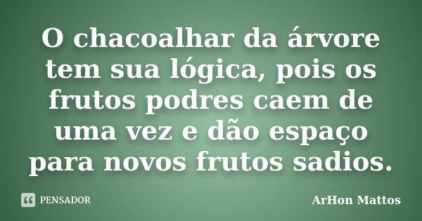 O chacoalhar da árvore tem sua lógica, pois os frutos podres caem de uma vez e dão espaço para novos frutos sadios.... Frase de ArHon Mattos.